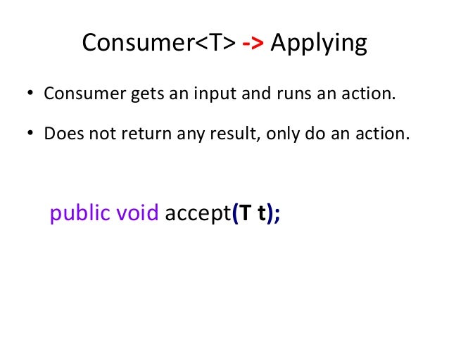 Consumer<T> -> Applying• Consumer gets an input and runs an action.• Does not return any result, only do an action.  publi...