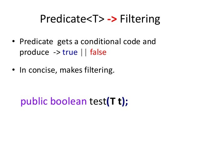 Predicate<T> -> Filtering• Predicate gets a conditional code and  produce -> true || false• In concise, makes filtering.  ...