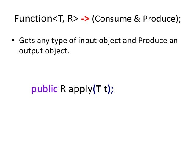 Function<T, R> -> (Consume & Produce);• Gets any type of input object and Produce an  output object.     public R apply(T ...