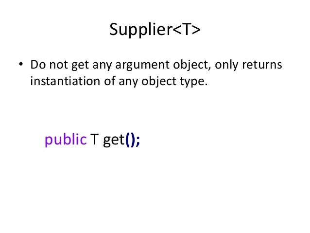 Supplier<T>• Do not get any argument object, only returns  instantiation of any object type.    public T get();