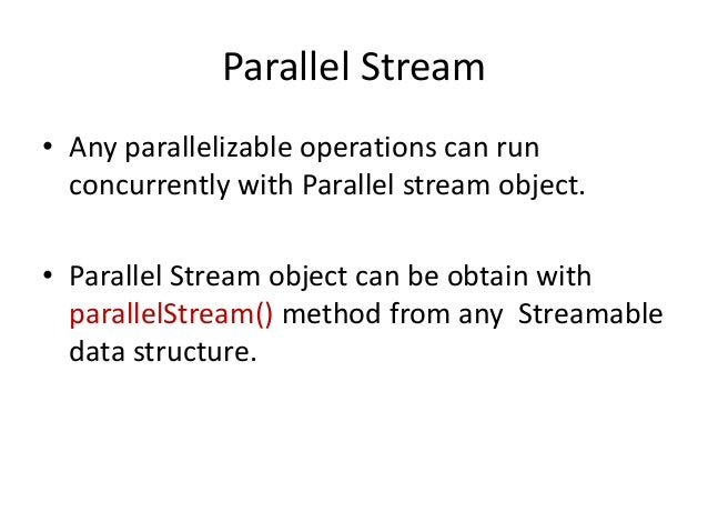Parallel Stream• Any parallelizable operations can run  concurrently with Parallel stream object.• Parallel Stream object ...