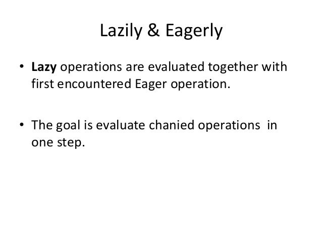 Lazily & Eagerly• Lazy operations are evaluated together with  first encountered Eager operation.• The goal is evaluate ch...