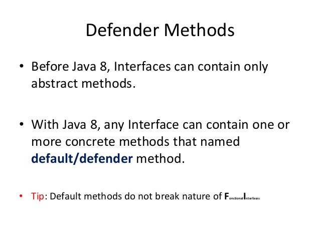 Defender Methods• Before Java 8, Interfaces can contain only  abstract methods.• With Java 8, any Interface can contain on...
