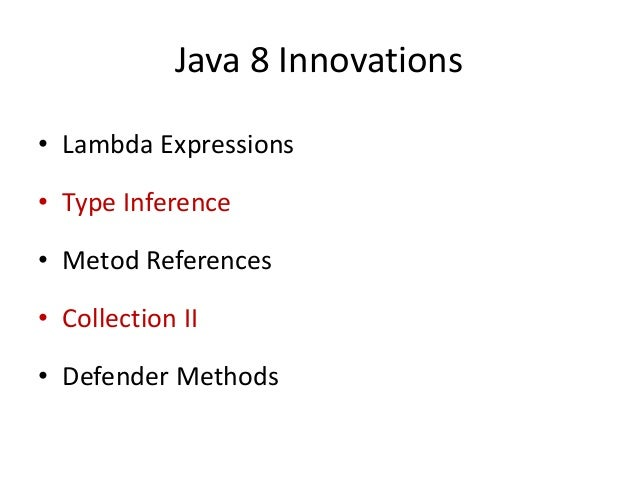 Java 8 Innovations• Lambda Expressions• Type Inference• Metod References• Collection II• Defender Methods