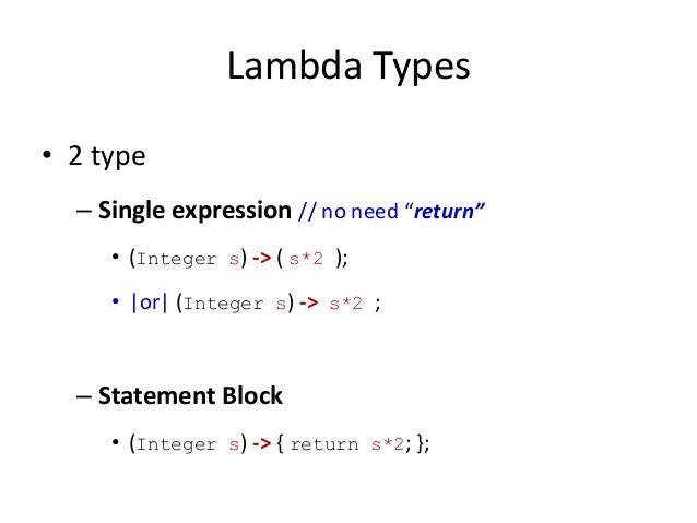 "Lambda Types• 2 type  – Single expression // no need ""return""     • (Integer s) -> ( s*2 );     • |or| (Integer s) -> s*2 ..."