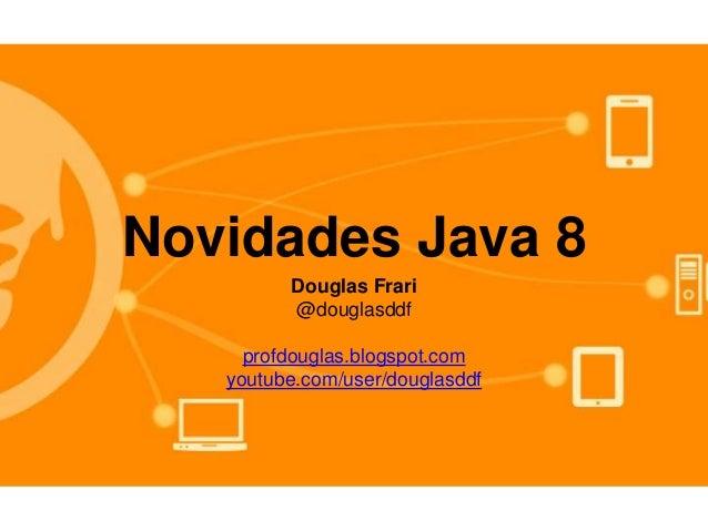 Novidades Java 8 Douglas Frari @douglasddf profdouglas.blogspot.com youtube.com/user/douglasddf