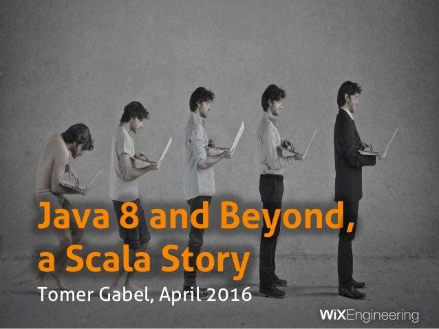 Java 8 and Beyond, a Scala Story Tomer Gabel, April 2016