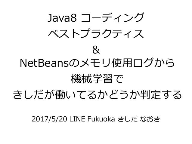 NetBeansのメモリ使用ログから 機械学習で きしだが働いてるかどうか判定する 2017/5/20 LINE Fukuoka きしだ なおき Java8 コーディング ベストプラクティス &