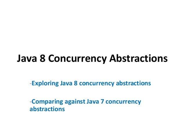 Java 8 Concurrency Abstractions -Exploring Java 8 concurrency abstractions -Comparing against Java 7 concurrency abstracti...