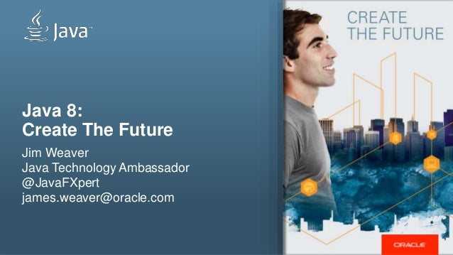 Java 8: Create The Future Jim Weaver Java Technology Ambassador @JavaFXpert james.weaver@oracle.com