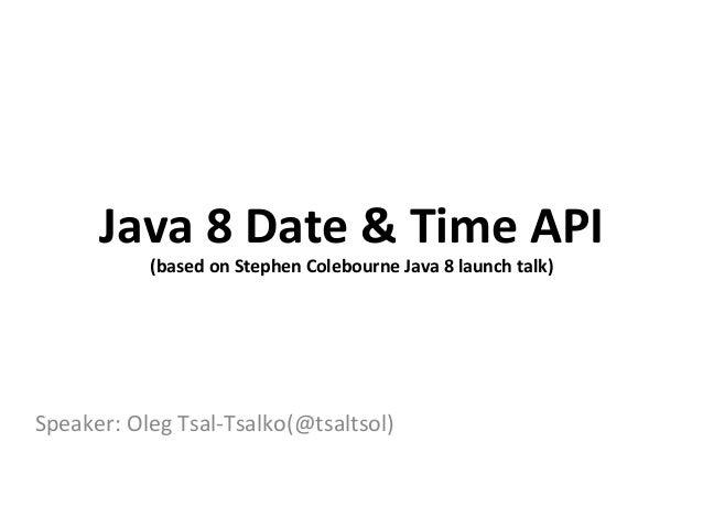 Speaker:  Oleg  Tsal-‐Tsalko(@tsaltsol)   Java  8  Date  &  Time  API   (based  on  Stephen  Cole...