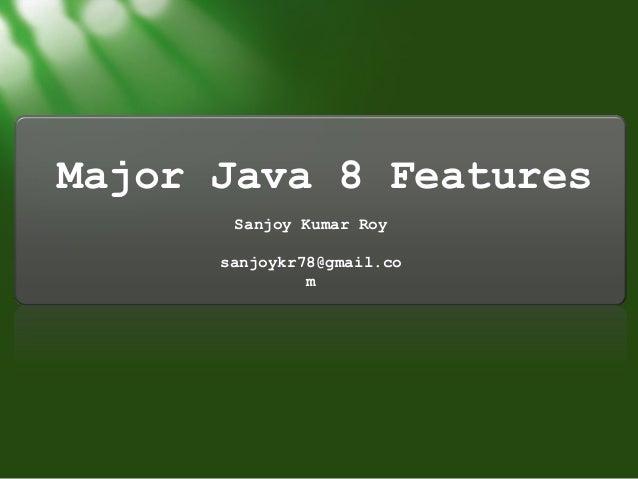 Major Java 8 Features Sanjoy Kumar Roy sanjoykr78@gmail.co m
