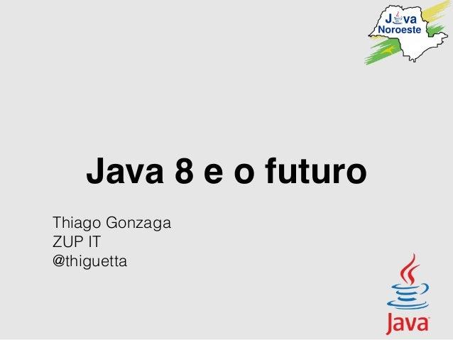 Java 8 e o futuro Thiago Gonzaga ZUP IT @thiguetta