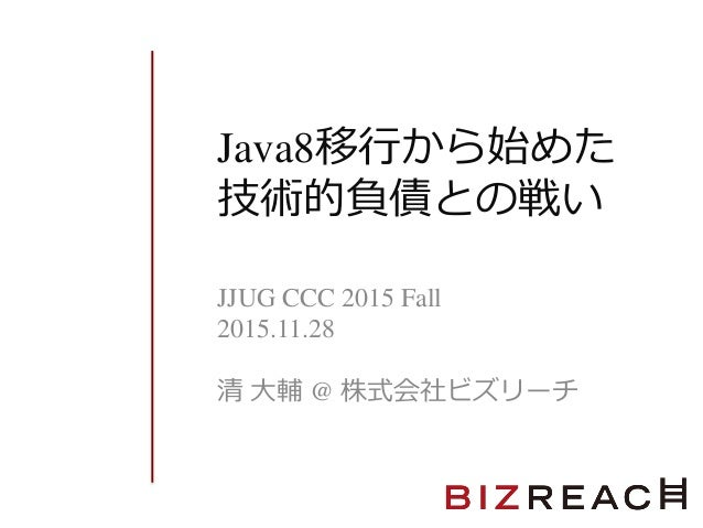 Java8移行から始めた 技術的負債との戦い JJUG CCC 2015 Fall 2015.11.28 清 大輔 @ 株式会社ビズリーチ
