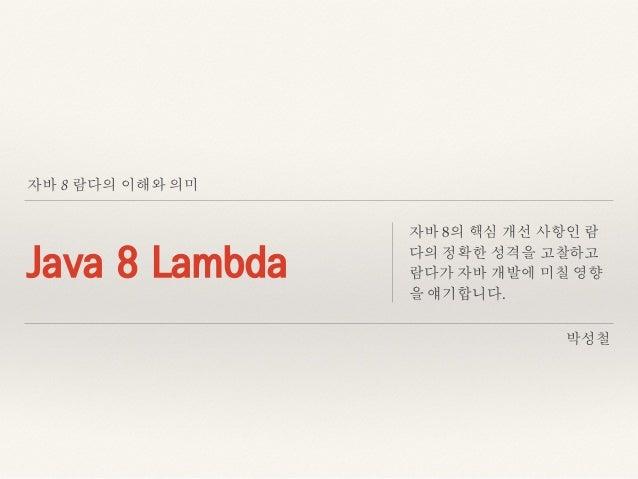 자바 8 람다의 이해와 의미 Java 8 Lambda 자바 8의 핵심 개선 사항인 람 다의 정확한 성격을 고찰하고 람다가 자바 개발에 미칠 영향 을 얘기합니다. 박성철