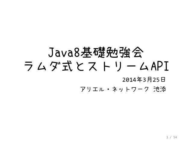 1 / 54 Java8基礎勉強会 ラムダ式とストリームAPI 2014年3月25日 アリエル・ネットワーク 池添