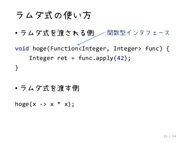 15 / 54 ラムダ式の使い方 • ラムダ式を渡される側 void hoge(Function<Integer, Integer> func) { Integer ret = func.apply(42); } • ラムダ式を渡す側 hoge...