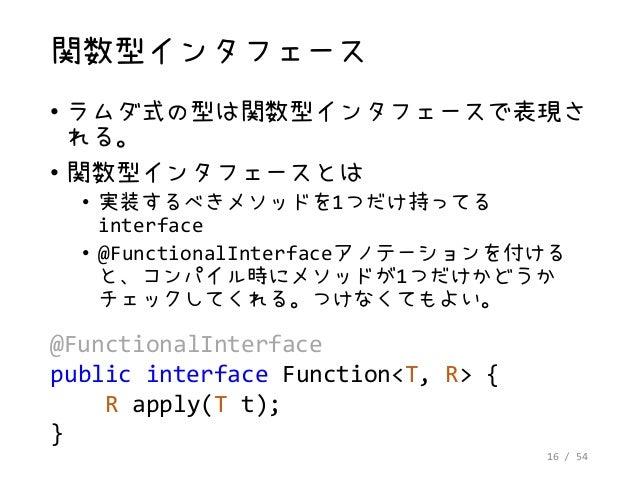 16 / 54 関数型インタフェース • ラムダ式の型は関数型インタフェースで表現さ れる。 • 関数型インタフェースとは • 実装するべきメソッドを1つだけ持ってる interface • @FunctionalInterfaceアノテーショ...