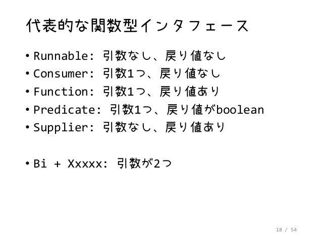 18 / 54 代表的な関数型インタフェース • Runnable: 引数なし、戻り値なし • Consumer: 引数1つ、戻り値なし • Function: 引数1つ、戻り値あり • Predicate: 引数1つ、戻り値がboolean ...