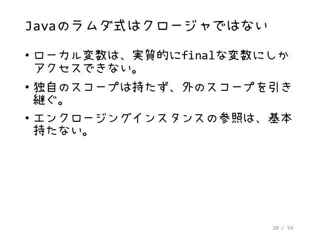 20 / 54 Javaのラムダ式はクロージャではない • ローカル変数は、実質的にfinalな変数にしか アクセスできない。 • 独自のスコープは持たず、外のスコープを引き 継ぐ。 • エンクロージングインスタンスの参照は、基本 持たない。