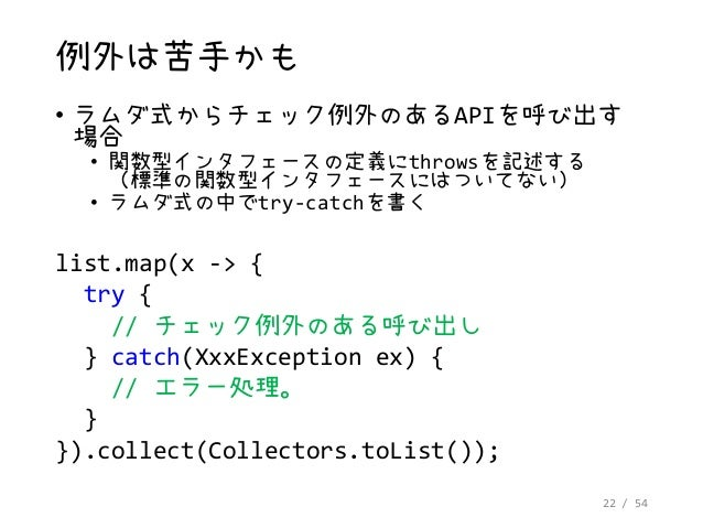 22 / 54 例外は苦手かも • ラムダ式からチェック例外のあるAPIを呼び出す 場合 • 関数型インタフェースの定義にthrowsを記述する (標準の関数型インタフェースにはついてない) • ラムダ式の中でtry-catchを書く list...