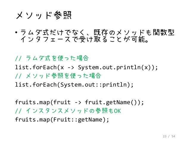 23 / 54 メソッド参照 • ラムダ式だけでなく、既存のメソッドも関数型 インタフェースで受け取ることが可能。 // ラムダ式を使った場合 list.forEach(x -> System.out.println(x)); // メソッド参...