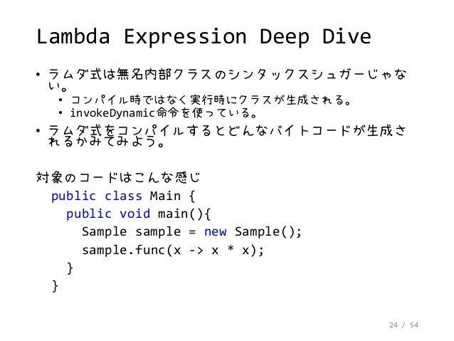 24 / 54 Lambda Expression Deep Dive • ラムダ式は無名内部クラスのシンタックスシュガーじゃな い。 • コンパイル時ではなく実行時にクラスが生成される。 • invokeDynamic命令を使っている。 • ...