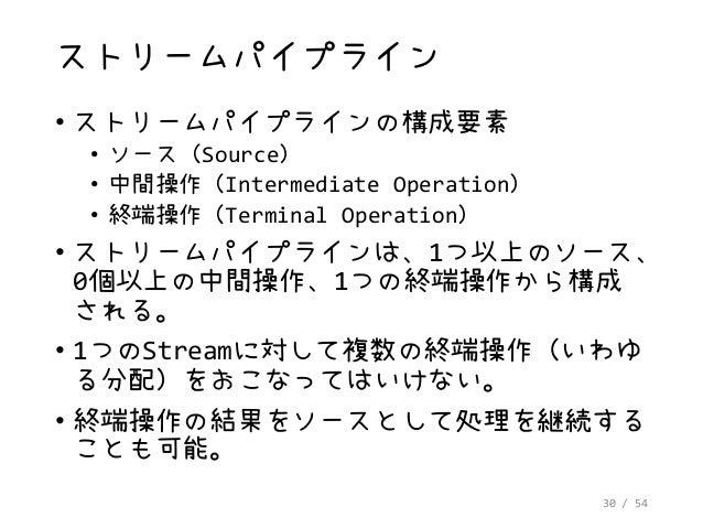 30 / 54 ストリームパイプライン • ストリームパイプラインの構成要素 • ソース(Source) • 中間操作(Intermediate Operation) • 終端操作(Terminal Operation) • ストリームパイプラ...