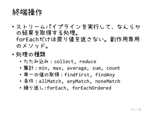 37 / 54 終端操作 • ストリームパイプラインを実行して、なんらか の結果を取得する処理。 forEachだけは戻り値を返さない。副作用専用 のメソッド。 • 処理の種類 • たたみ込み:collect, reduce • 集計:min,...