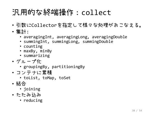 38 / 54 汎用的な終端操作:collect • 引数にCollectorを指定して様々な処理がおこなえる。 • 集計: • averagingInt, averagingLong, averagingDouble • summingInt...