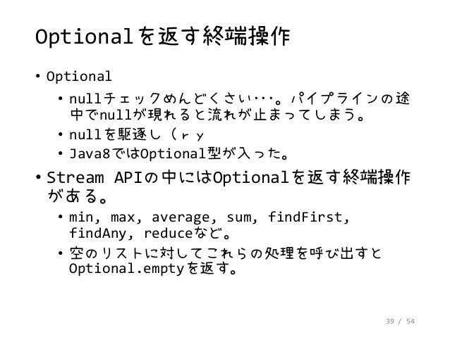 39 / 54 Optionalを返す終端操作 • Optional • nullチェックめんどくさい・・・。パイプラインの途 中でnullが現れると流れが止まってしまう。 • nullを駆逐し(ry • Java8ではOptional型が入っ...