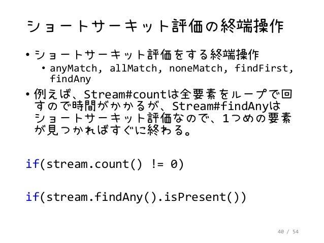 40 / 54 ショートサーキット評価の終端操作 • ショートサーキット評価をする終端操作 • anyMatch, allMatch, noneMatch, findFirst, findAny • 例えば、Stream#countは全要素をル...