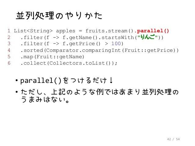 42 / 54 並列処理のやりかた • parallel()をつけるだけ! • ただし、上記のような例ではあまり並列処理の うまみはない。 1 List<String> apples = fruits.stream().parallel() 2...