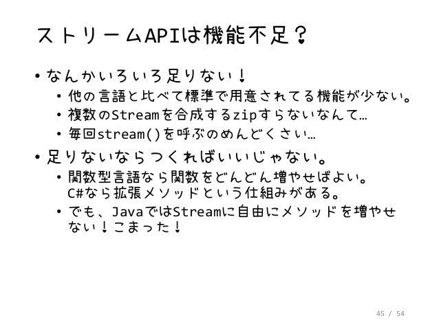 45 / 54 ストリームAPIは機能不足? • なんかいろいろ足りない! • 他の言語と比べて標準で用意されてる機能が少ない。 • 複数のStreamを合成するzipすらないなんて… • 毎回stream()を呼ぶのめんどくさい… • 足りな...