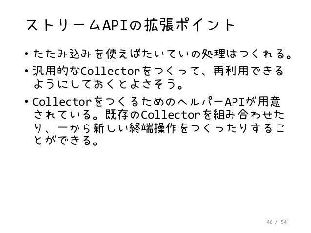 46 / 54 ストリームAPIの拡張ポイント • たたみ込みを使えばたいていの処理はつくれる。 • 汎用的なCollectorをつくって、再利用できる ようにしておくとよさそう。 • CollectorをつくるためのヘルパーAPIが用意 され...