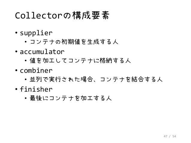 47 / 54 Collectorの構成要素 • supplier • コンテナの初期値を生成する人 • accumulator • 値を加工してコンテナに格納する人 • combiner • 並列で実行された場合、コンテナを結合する人 • f...