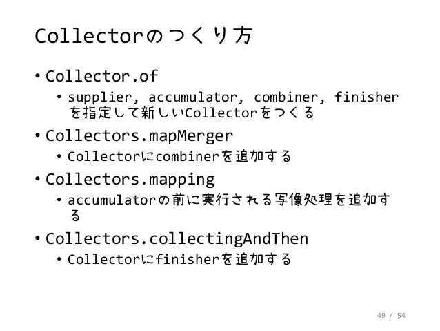 49 / 54 Collectorのつくり方 • Collector.of • supplier, accumulator, combiner, finisher を指定して新しいCollectorをつくる • Collectors.mapMe...