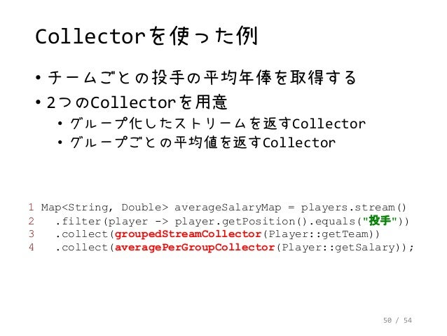 50 / 54 Collectorを使った例 • チームごとの投手の平均年俸を取得する • 2つのCollectorを用意 • グループ化したストリームを返すCollector • グループごとの平均値を返すCollector 1 Map<St...