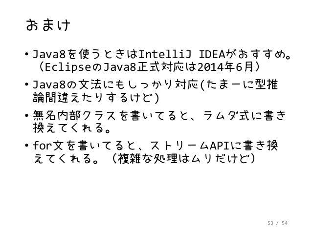 53 / 54 おまけ • Java8を使うときはIntelliJ IDEAがおすすめ。 (EclipseのJava8正式対応は2014年6月) • Java8の文法にもしっかり対応(たまーに型推 論間違えたりするけど) • 無名内部クラスを書...