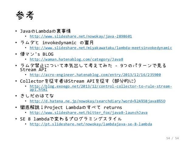 54 / 54 参考 • JavaのLambdaの裏事情 • http://www.slideshare.net/nowokay/java-2898601 • ラムダと invokedynamic の蜜月 • http://www.slides...