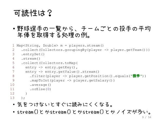 9 / 54 可読性は? • 野球選手の一覧から、チームごとの投手の平均 年俸を取得する処理の例。 1 Map<String, Double> m = players.stream() 2 .collect(Collectors.groupin...