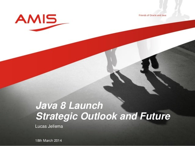 Lucas Jellema 18th March 2014 Java 8 Launch Strategic Outlook and Future