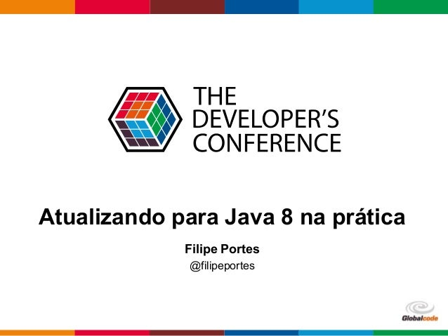 Globalcode – Open4education Atualizando para Java 8 na prática Filipe Portes @filipeportes