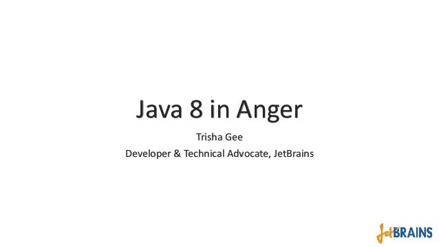 Java 8 in Anger Trisha Gee Developer & Technical Advocate, JetBrains