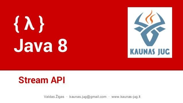 Stream API Valdas Žigas · kaunas.jug@gmail.com · www.kaunas-jug.lt { λ } Java 8