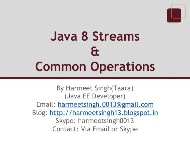 Java 8 Streams & Common Operations By Harmeet Singh(Taara) (Java EE Developer) Email: harmeetsingh.0013@gmail.com Blog: ht...