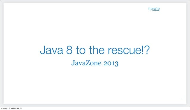 Java 8 to the rescue!? JavaZone 2013 1 torsdag 12. september 13