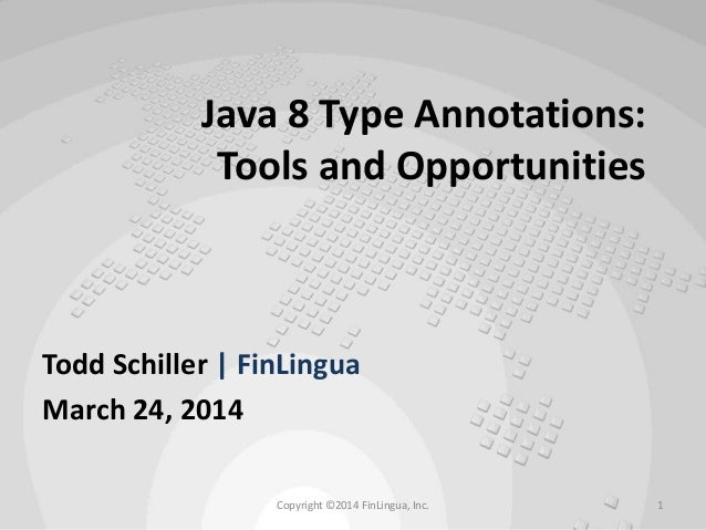 Java 8 Type Annotations: Tools and Opportunities Todd Schiller | FinLingua March 24, 2014 Copyright ©2014 FinLingua, Inc. 1