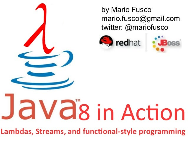 by Mario Fusco  mario.fusco@gmail.com  twitter: @mariofusco  8 in Action  Lambdas, Streams, and functional-style programmi...