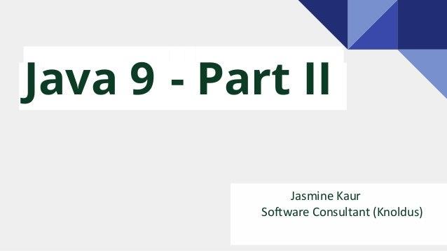 Java 9 - Part II Jasmine Kaur Software Consultant (Knoldus)
